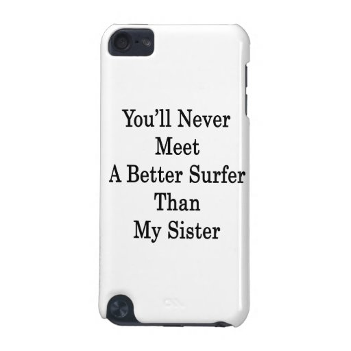You'll Never Meet A Better Surfer Than My Sister iPod Touch 5G Covers