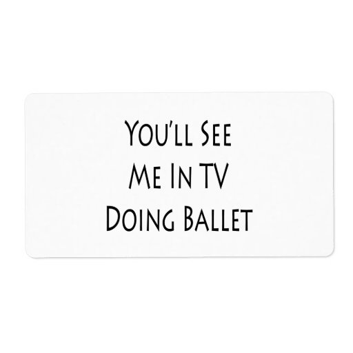 You'll See Me In TV Doing Ballet Custom Shipping Labels