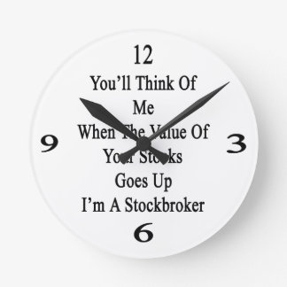You'll Think Of Me When The Value Of Your Stocks G Round Wall Clocks
