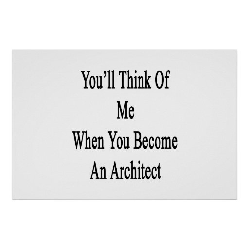 You 39 Ll Think Of Me When You Become An Architect Poster