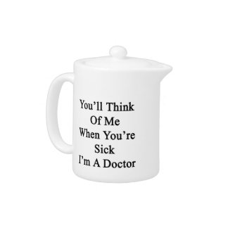 You'll Think Of Me When You're Sick I'm A Doctor