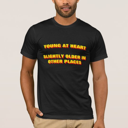 YOUNG AT HEART  SLIGHTLY OLDER IN OTHER PLACES T-Shirt