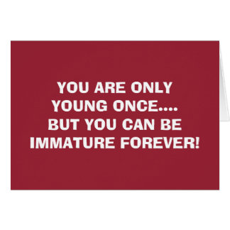 YOUNG ONCE-IMMATURE FOREVER=BIRTHDAY WISHES CARD