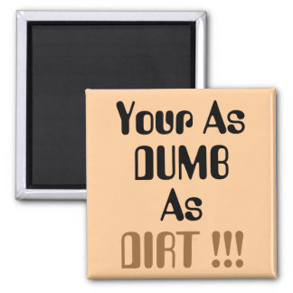 Your As DUMB as DIRT !!! Magnets