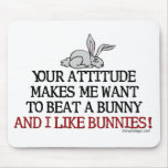 Your attitude makes me want to beat a bunny mousepad