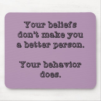Your Beliefs Don't Make You A Better Person Mouse Pad