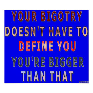 Your Bigotry...You're Bigger Than That Poster