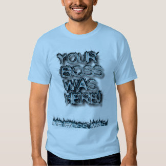 Your Boss Was Here T-Shirt