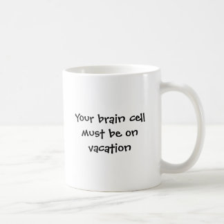Your brain cell must be on vacation coffee mug