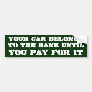 Your car belongs to the bank until you pay for it bumper sticker