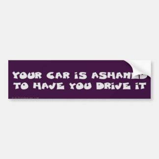 Your car is ashamed of you bumper sticker