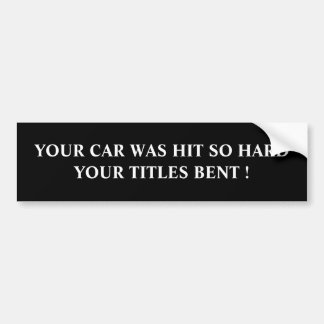 YOUR CAR WAS HIT SO HARD YOUR TITLES BENT ! BUMPER STICKER