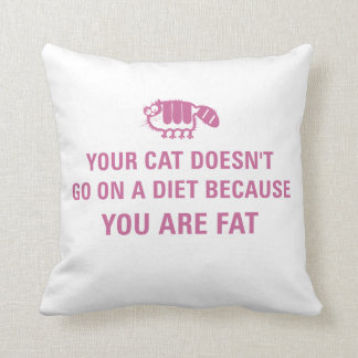 Your cat doesn't go on a diet because you are fat. throw pillow