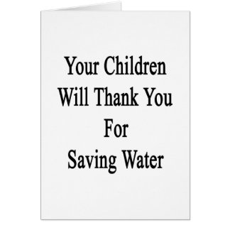 Your Children Will Thank You For Saving Water Card