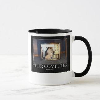 Your computer. Let me fix it. Mug