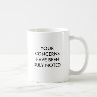 YOUR CONCERNS HAVE BEEN DULY NOTED., NOW PLEASE... COFFEE MUG