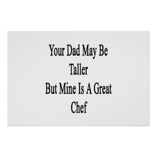 Your Dad May Be Taller But Mine Is A Great Chef Poster