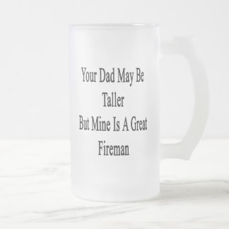 Your Dad May Be Taller But Mine Is A Great Fireman Frosted Glass Mug