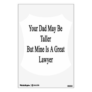 Your Dad May Be Taller But Mine Is A Great Lawyer. Room Decal