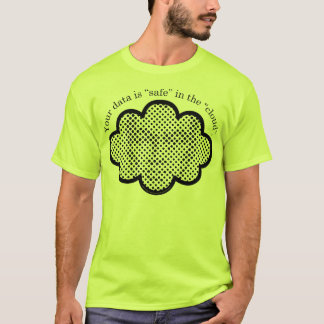 """Your data is """"safe"""" in the """"cloud"""". T-Shirt"""