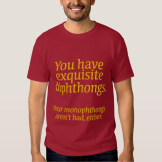 Your diphthongs are exquisite. tee shirt