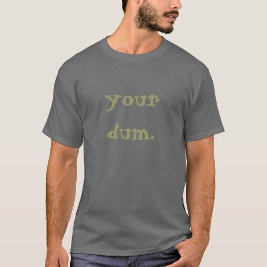 your dum. T-Shirt
