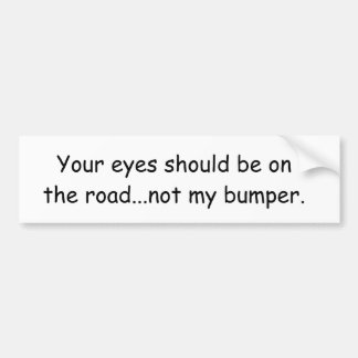 Your eyes should be on the road...not my bumper. bumper sticker