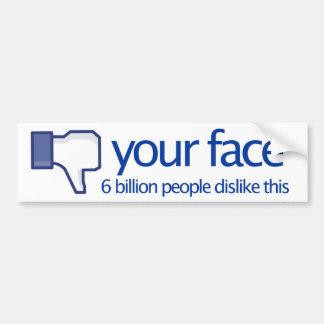your face. 6 billion people dislike this. car bumper sticker
