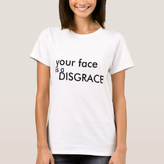 your face is a DISGRACE T-Shirt