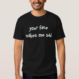 your face makes me sad T-Shirt