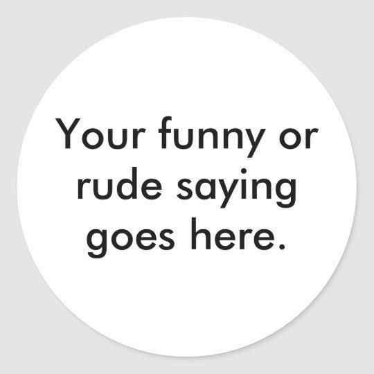 your-funny-or-rude-saying-goes-here01 classic round sticker