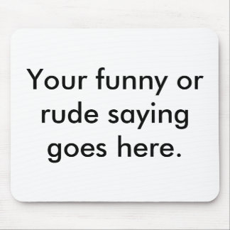 your-funny-or-rude-saying-goes-here01 mouse pad