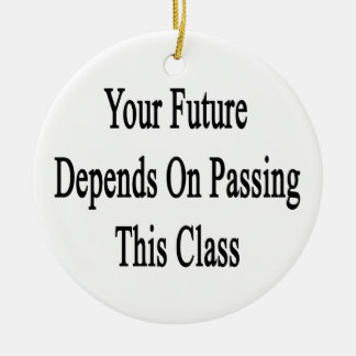 Your Future Depends On Passing This Class Ceramic Ornament
