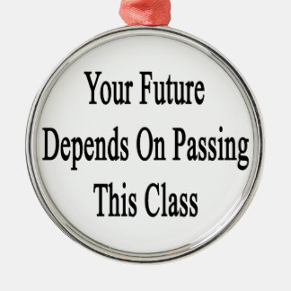 Your Future Depends On Passing This Class Metal Ornament