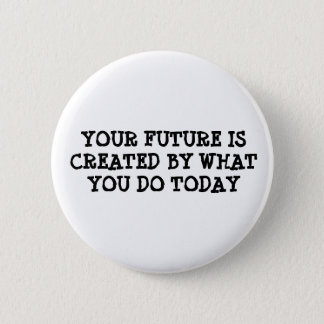Your future is created by what you do today button