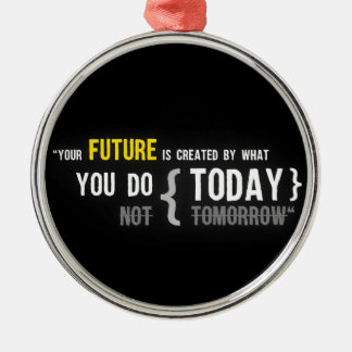Your future is created by what you do today quote metal ornament