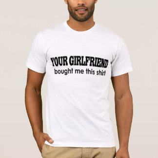 YOUR GIRLFRIEND bought me  this shirt