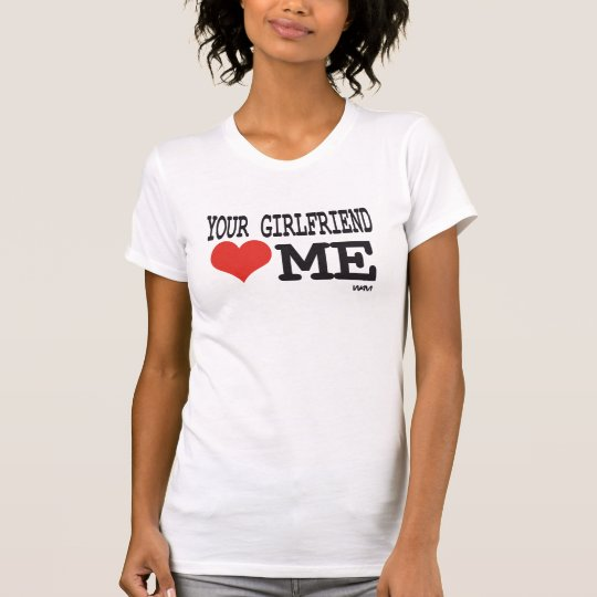 Your girlfriend loves me T-Shirt