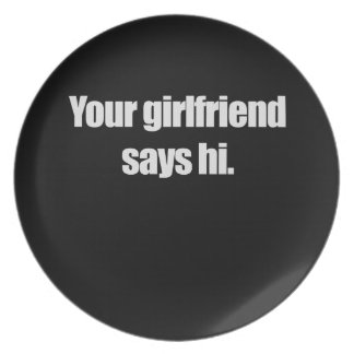 YOUR GIRLFRIEND SAYS HI PARTY PLATE