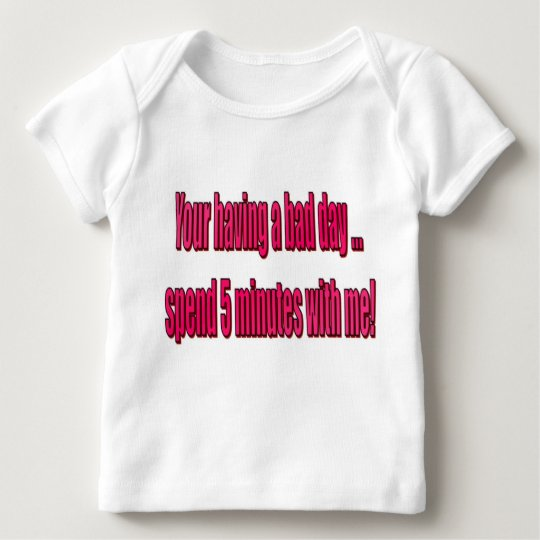Your having a bad day ... spend 5 minutes with me! baby T-Shirt