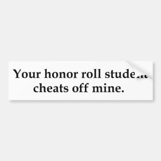 Your honor roll student cheats off mine. bumper sticker