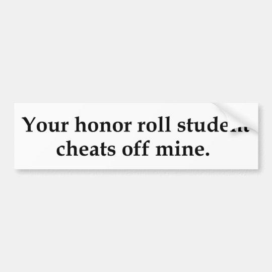 Your honor roll student cheats off mine. bumper sticker