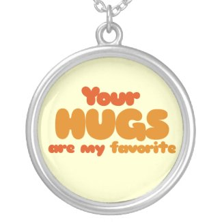 Your hugs are my favorite pendant