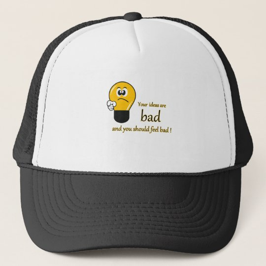 Your ideas are bad and you should feel bad trucker hat