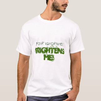 Your ignorance frightens me! T-Shirt
