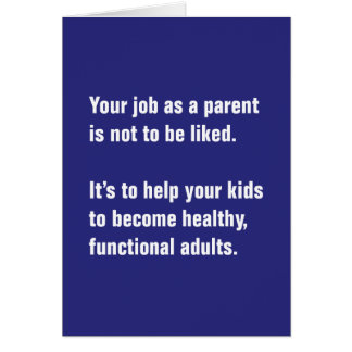 Your Job As A Parent Is Not To Be Liked … Card