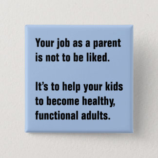 Your Job As A Parent Is Not To Be Liked … Pinback Button