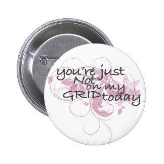 Your just not on my grid today pinback button