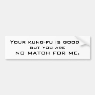 Your kung-fu is good..., but you are, no match ... bumper sticker