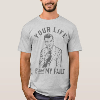 Your Life Is Not My Fault T-Shirt